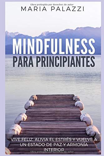 Mindfulness para Principiantes - Vive Feliz, alivia el estrés y vuelve a un estado de paz y armonía Interior (Mindfulness for Beginners)  [Palazzi, Maria] (Tapa Blanda)
