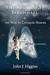 In the Beginning (Book I The Archangel Jarahmael and the War to Conquer Heaven) (The Archangel Jarahmael and the War to Conquer Heaven Trilogy)