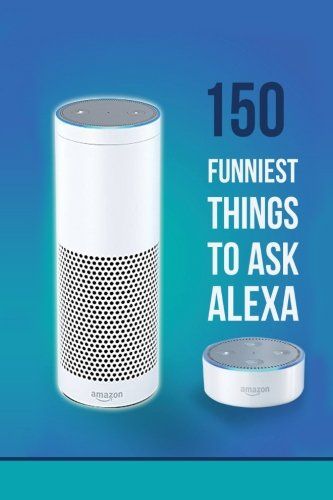 Alexa: 150 Funniest Things to Ask Alexa