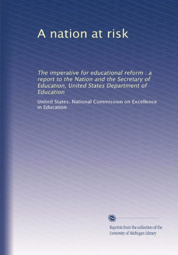 A Nation At Risk  The Imperative For Educational Reform   A Report To The Nation And The Secretary Of Education  United States Department Of Education  Volume 2
