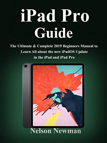 iPad Pro Guide : The Ultimate & Complete 2019 Beginners Manual to Learn All about the new iPadOS Update in the iPad and iPad Pro