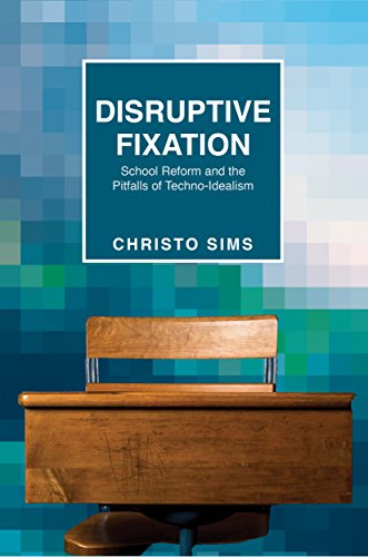 Disruptive Fixation: School Reform and the Pitfalls of Techno-Idealism (Princeton Studies in Culture and Technology)