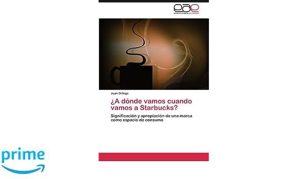¿A dónde vamos cuando vamos a Starbucks?: Significación y apropiación de una marca como espacio de consumo (Spanish Edition): Juan Ortega: 9783659016592: ...