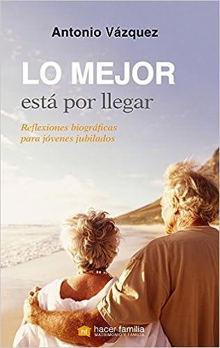 Lo Mejor Está Por Llegar. Reflexiones Biográficas Para Jóvenes Jubilados por Antonio Vázquez Galiano epub