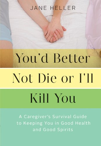 Read Online You'd Better Not Die or I'll Kill You: A Caregiver's Survival Guide to Keeping You in Good Health and Good Spirits pdf