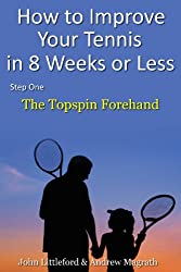 How to Improve Your Tennis in 8 Weeks or Less: Step One The Topspin Forehand (English Edition)