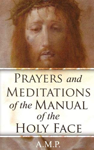 Prayers and Meditations of the Manual of the Holy Face (Devotion To The Holy Face Of Jesus)