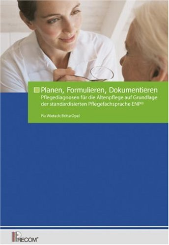 Planen, Formulieren, Dokumentieren: Pflegediagnosen für die Altenpflege auf der Grundlage der standardisierten Pflegefachsprache ENP®