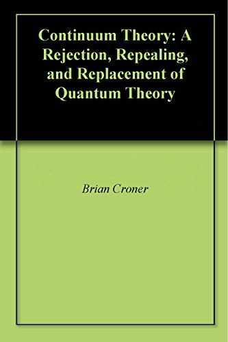 Continuum Theory: A Rejection, Repealing, and Replacement of Quantum Theory