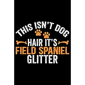 This Isn't Dog Hair It's Field Spaniel Glitter: Cool Field Spaniel Dog Journal Notebook - Gifts Idea for Field Spaniel Dog Lovers Notebook for Men & Women. 5