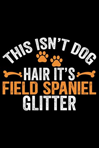 This Isn't Dog Hair It's Field Spaniel Glitter: Cool Field Spaniel Dog Journal Notebook - Gifts Idea for Field Spaniel Dog Lovers Notebook for Men & Women. 1