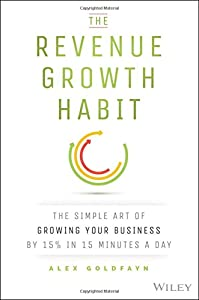 The Revenue Growth Habit: The Simple Art of Growing Your Business by 15% in 15 Minutes Per Day from Wiley