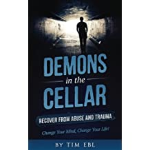 Demons in the Cellar: Recover From Abuse and Trauma- Change Your Mind, Change Your Life!