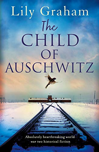 The Child of Auschwitz: Absolutely heartbreaking World War 2 historical fiction by [Graham, Lily]