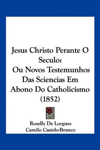 Jesus Christo Perante O Seculo: Ou Novos Testemunhos Das Sciencias Em Abono Do Catholicismo (1852) (English and Portuguese Edition) PDF