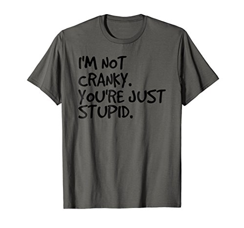 I'M NOT CRANKY. YOU'RE JUST STUPID. Shirt Funny Gift Idea -