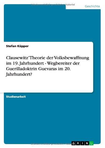 Read Online Clausewitz' Theorie der Volksbewaffnung im 19. Jahrhundert - Wegbereiter der Guerilladoktrin Guevaras im 20. Jahrhundert? (German Edition) ebook