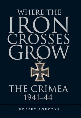 Iron Crosses Grow - Where the Iron Crosses Grow( The Crimea 1941-44)[WHERE THE IRON CROSSES GROW][Hardcover]