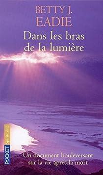 Dans les bras de la lumière : Un document bouleversant sur la vie après la mort par Eadie
