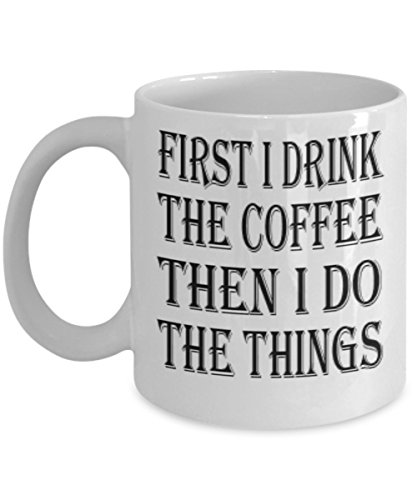 (Funny Drink Gifts 11oz Coffee Mug - First I Drink The Coffee Then I Do The Things - Best Inspirational Gifts and Sarcasm)