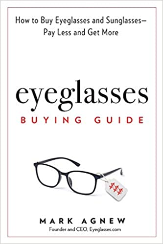 d2886fb951 Eyeglasses Buying Guide  How to Buy Eyeglasses and Sunglasses -- Pay Less  and Get More  Mark Agnew  9781732655706  Amazon.com  Books