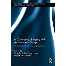 In Community of Inquiry with Ann Margaret Sharp: Childhood, Philosophy and Education (Routledge International Studies in the Philosophy of Education)