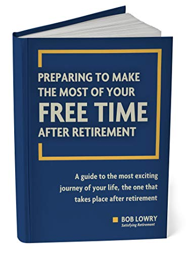 Preparing To Make The Most of Your Free Time After Retirement: A Guide To The Most Exciting Journey of Your Life, The One That Takes Place After Retirement by [Lowry, Bob]