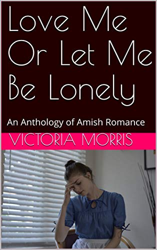 Love Me Or Let Me Be Lonely An Anthology Of Amish Romance Kindle