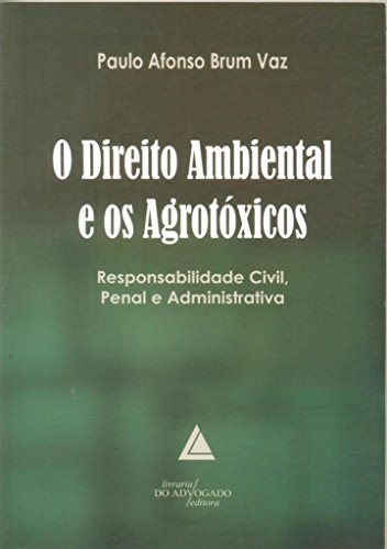 O Direito Ambiental E Os Agrotóxicos: Responsabilidade Civil, Penal E Administrativa