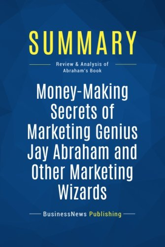 Summary: Money-Making Secrets of Marketing Genius Jay Abraham and Other Marketing Wizards: Review and Analysis of Abraham's Book