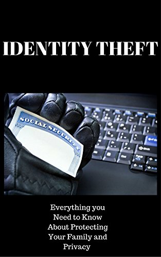 IDENTITY THEFT: EVERYTHING YOU NEED TO KNOW ABOUT PROTECTING YOUR FAMILY AND PRIVACY