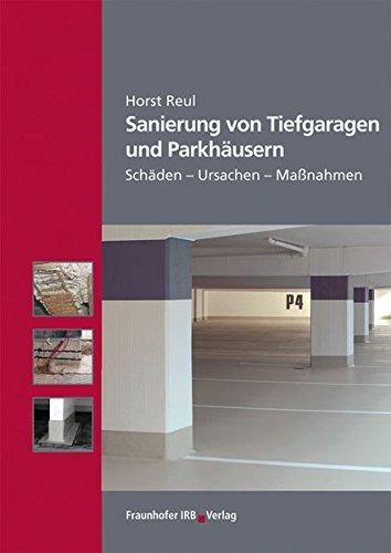 Sanierung von Tiefgaragen und Parkhäusern.: Schäden - Ursachen - Maßnahmen.