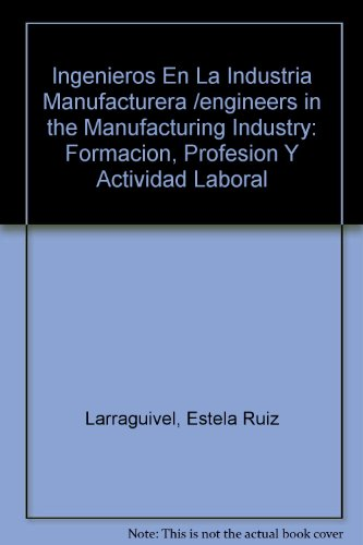 Ingenieros En La Industria Manufacturera /engineers in the Manufacturing Industry: Formacion, Profesion Y Actividad Laboral (Spanish Edition)