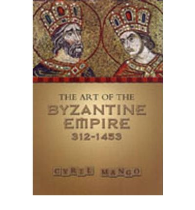 [(The Art of the Byzantine Empire, 312-1453 )] [Author: Cyril Mango] [May-1986]