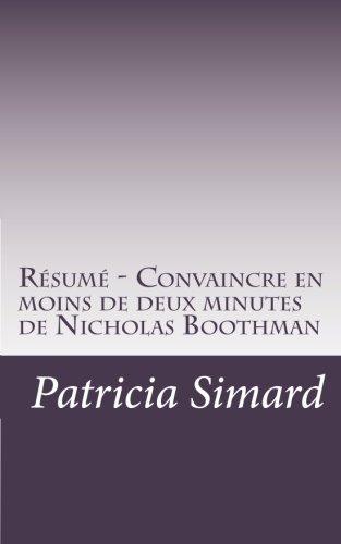 Résumé - Convaincre en moins de deux minutes de Nicholas Boothman: Découvrez comment tirer parti de votre corps, votre esprit, votre voix et votre ... le potentiel de vos relations à son maximum.