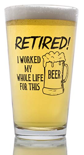 (Funny Retirement Gift - I Worked My Whole Life For This Beer Now I'm Retired - Novelty Beer Pint Glass)