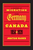 A History of Migration from Germany to Canada, 1850-1939, Jonathan Wagner, 0774812168