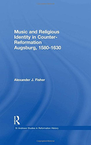 Music and Religious Identity in Counter-Reformation Augsburg, 1580-1630 (St Andrews Studies in Reformation History)