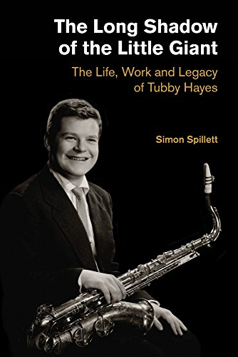 The Long Shadow of the Little Giant: The Life, Work and Legacy of Tubby Hayes (Popular Music History)