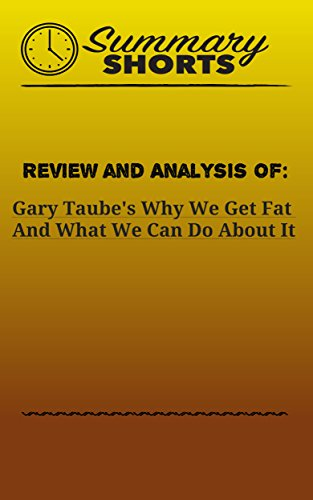 Review and Analysis Of: Gary Taube's Why We Get Fat And What We Can Do About It (Summary Shorts Book 29) (Gary Taubes Kindle)