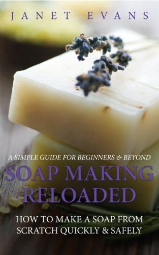 Soap Making Reloaded: How To Make A Soap From Scratch Quickly & Safely: A Simple Guide For Beginners & Beyond (Kit Reloaded)