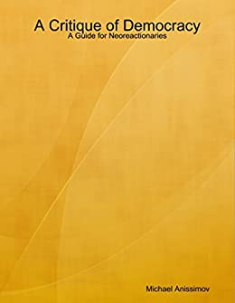 A Critique of Democracy: A Guide for Neoreactionaries ...
