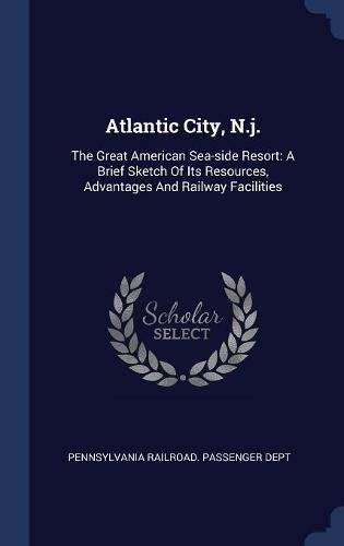 Atlantic City, N.j.: The Great American Sea-side Resort: A Brief Sketch Of Its Resources, Advantages And Railway Facilities ebook