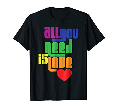 All You Need Is Love LGBT Gay Lesbian Rainbow Pride T-Shirt by Gay Pride Shirts & Apparel