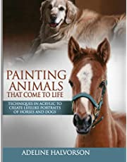 Painting Animals That Come To Life: Techniques in Acrylic To Create Lifelike Portraits of Horses and Dogs