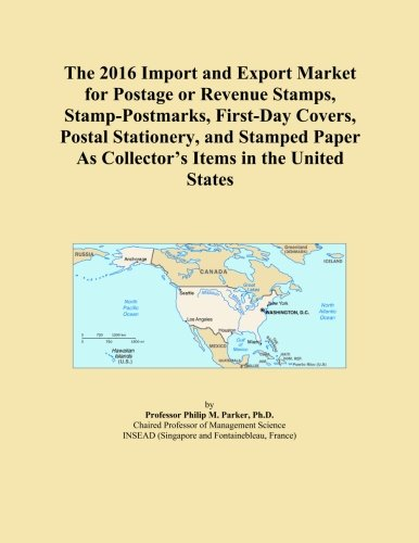 The 2016 Import and Export Market for Postage or Revenue Stamps, Stamp-Postmarks, First-Day Covers, Postal Stationery, and Stamped Paper As Collector's Items in the United States