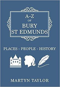 Martyn Taylor - A-z Of Bury St Edmunds: Places-people-history