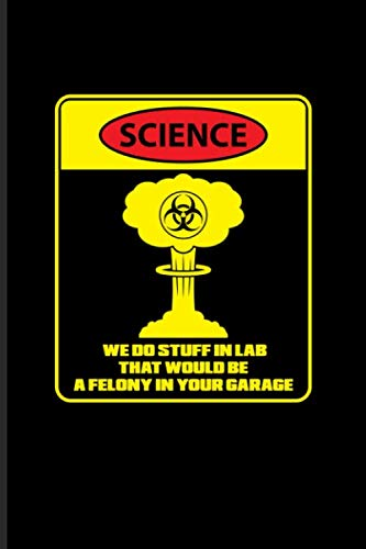 Science We Do Stuff In Lab That Would Be A Felony In Your Garage: Funny Scientist Quote Journal | Notebook | Workbook For Teachers, Students, Nerds, ... Humor Fans - 6x9 - 100 Blank Lined Pages (Journal Of Materials Science Materials In Medicine)