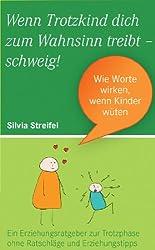 Wenn Trotzkind Dich zum Wahnsinn treibt - Schweig! Wie Worte wirken, wenn Kinder wüten.