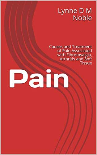 Pain: Causes and Treatment of Pain Associated with Fibromyalgia, Arthritis and Soft Tissue